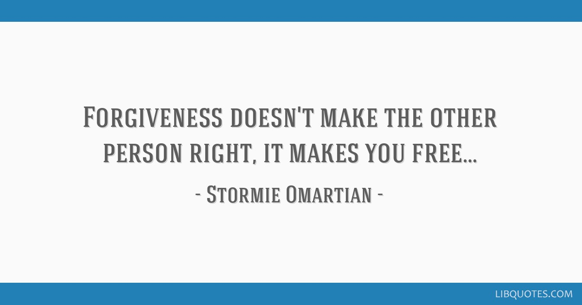 Forgiveness doesn't make the other person right, it makes you free...