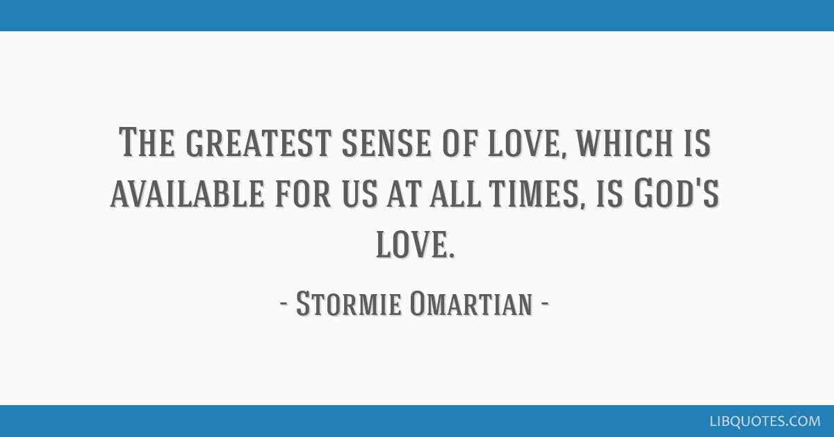The greatest sense of love, which is available for us at all times, is God's love.
