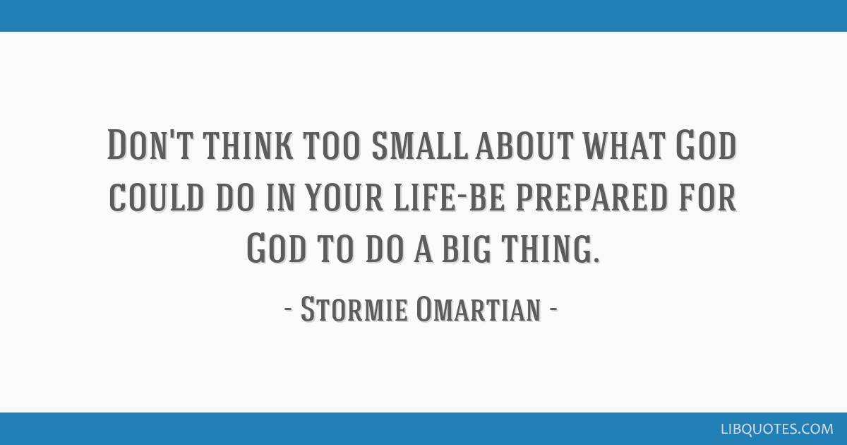 Don't think too small about what God could do in your life-be prepared for God to do a big thing.