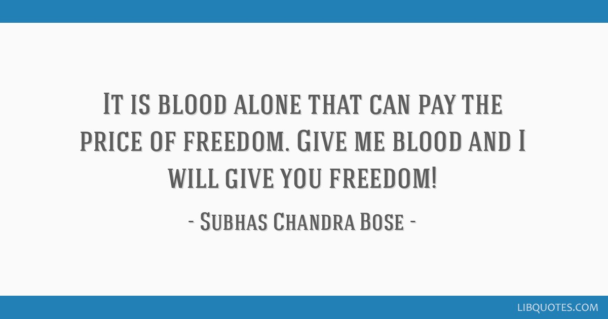 It is blood alone that can pay the price of freedom. Give me blood and I will give you freedom!