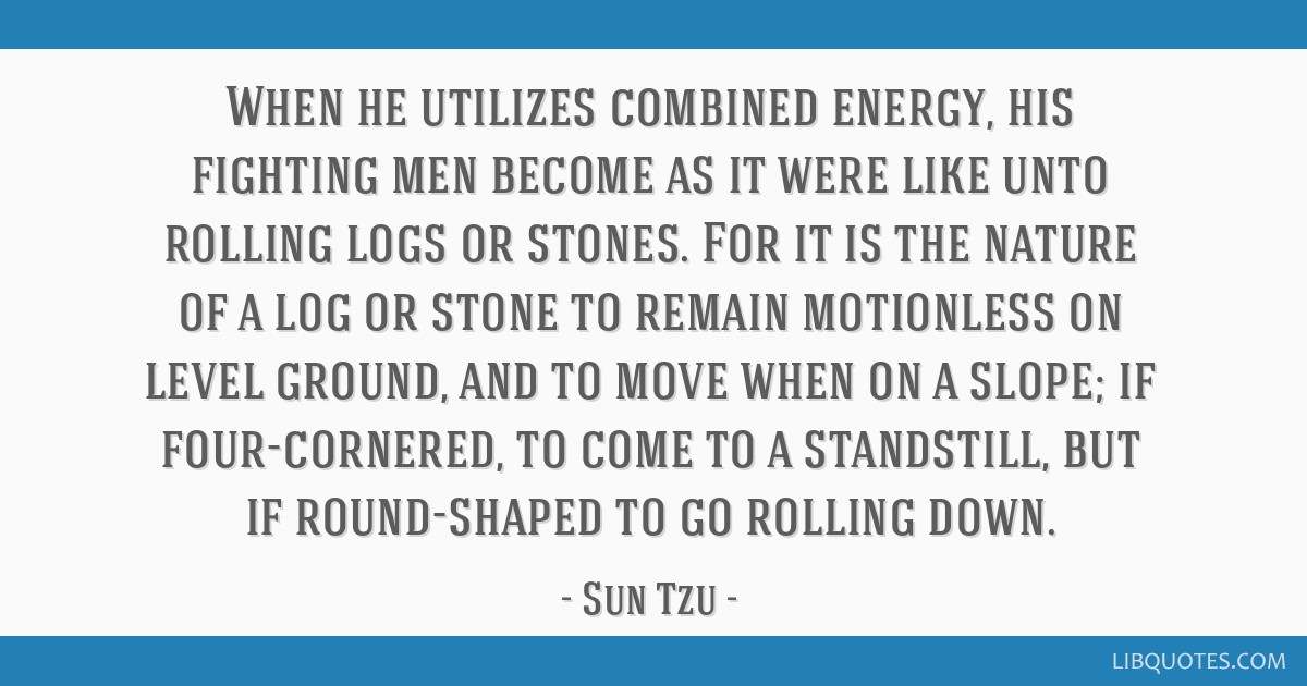 When he utilizes combined energy, his fighting men become as it were like unto rolling logs or stones. For it is the nature of a log or stone to...
