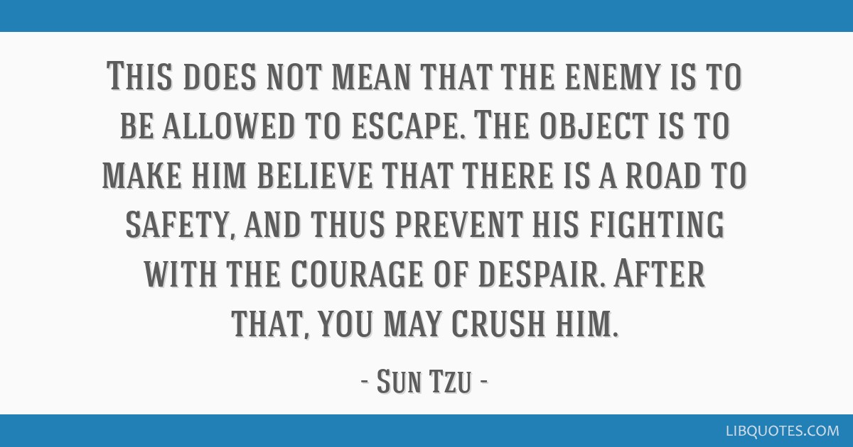 This does not mean that the enemy is to be allowed to escape. The object is to make him believe that there is a road to safety, and thus prevent his...