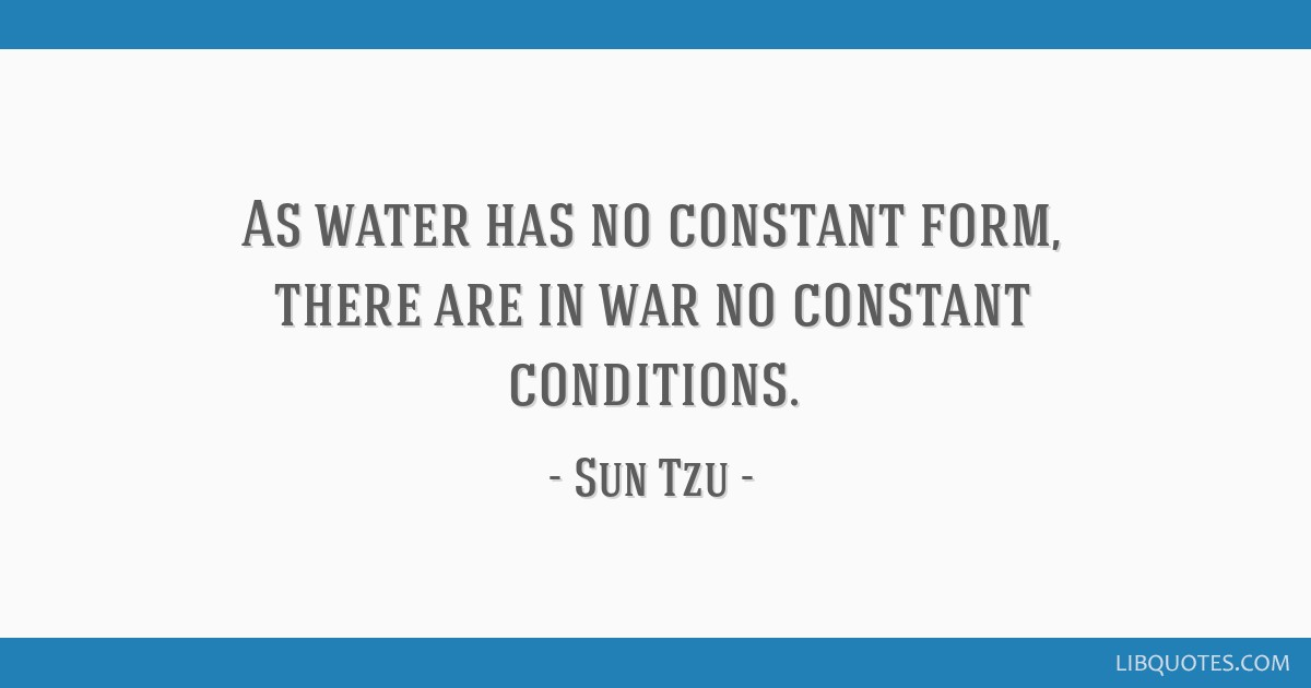 As water has no constant form, there are in war no constant conditions.