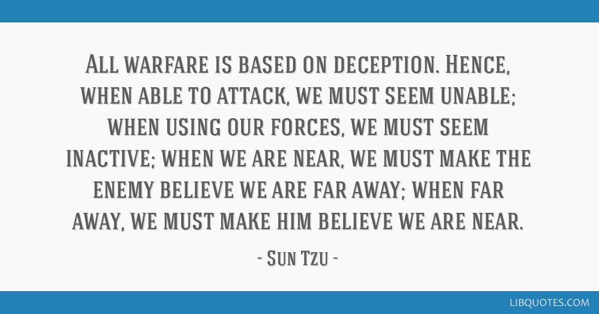 All warfare is based on deception. Hence, when able to attack, we must seem unable; when using our forces, we must seem inactive; when we are near,...