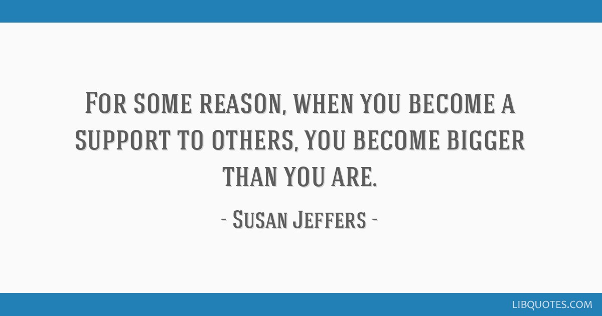 For some reason, when you become a support to others, you become bigger than you are.