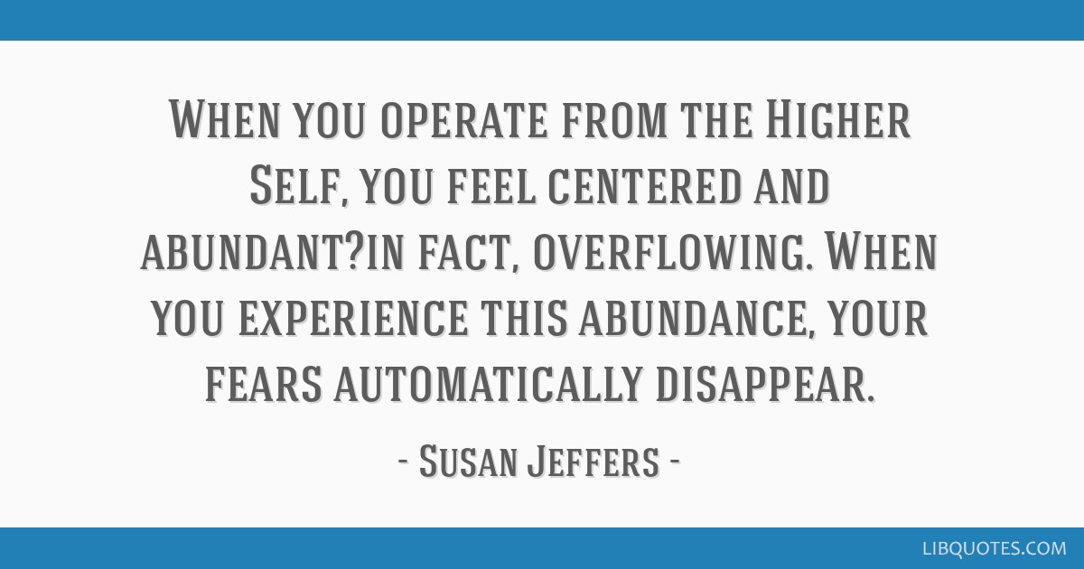When you operate from the Higher Self, you feel centered and abundant?in fact, overflowing. When you experience this abundance, your fears...