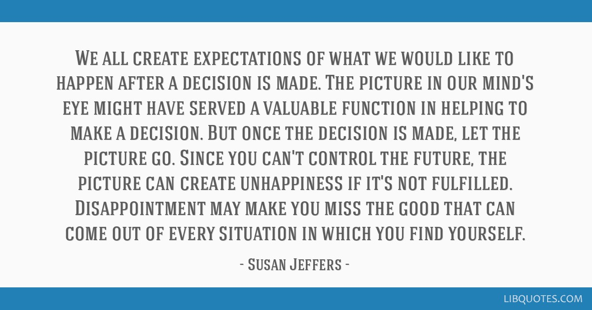We all create expectations of what we would like to happen after a decision is made. The picture in our mind's eye might have served a valuable...