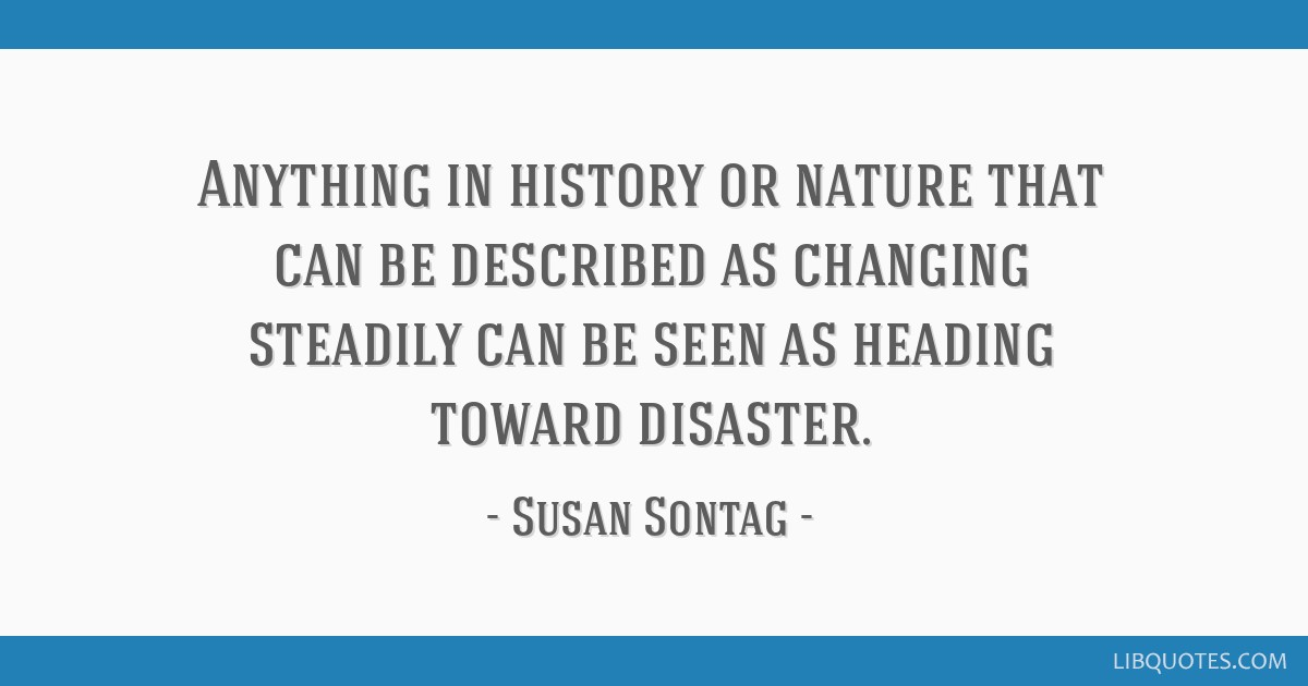 Anything in history or nature that can be described as changing steadily can be seen as heading toward disaster.