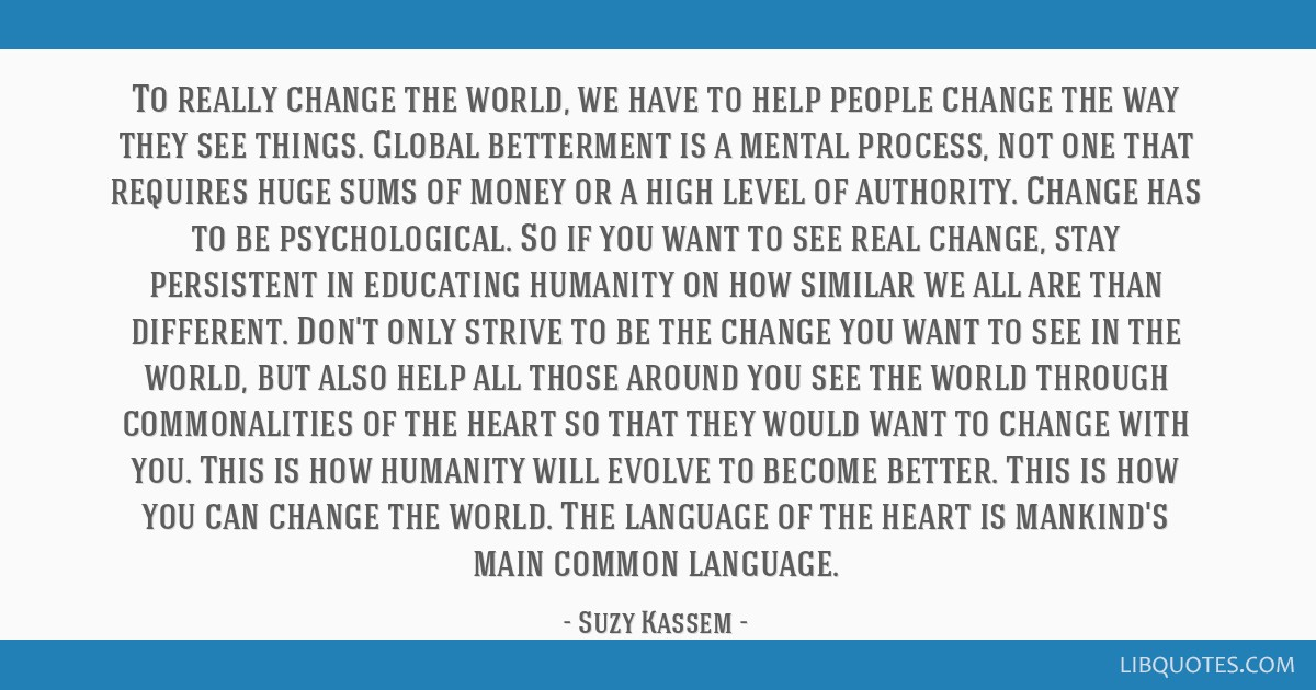 To really change the world, we have to help people change the way they see things. Global betterment is a mental process, not one that requires huge...