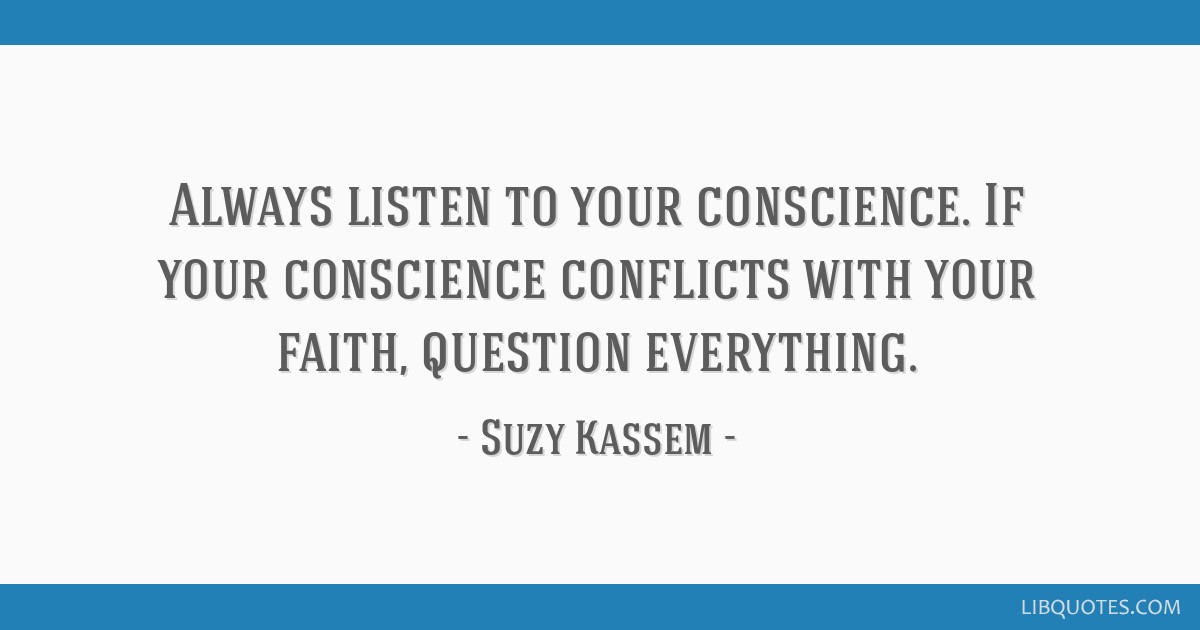 Always listen to your conscience. If your conscience conflicts with your faith, question everything.