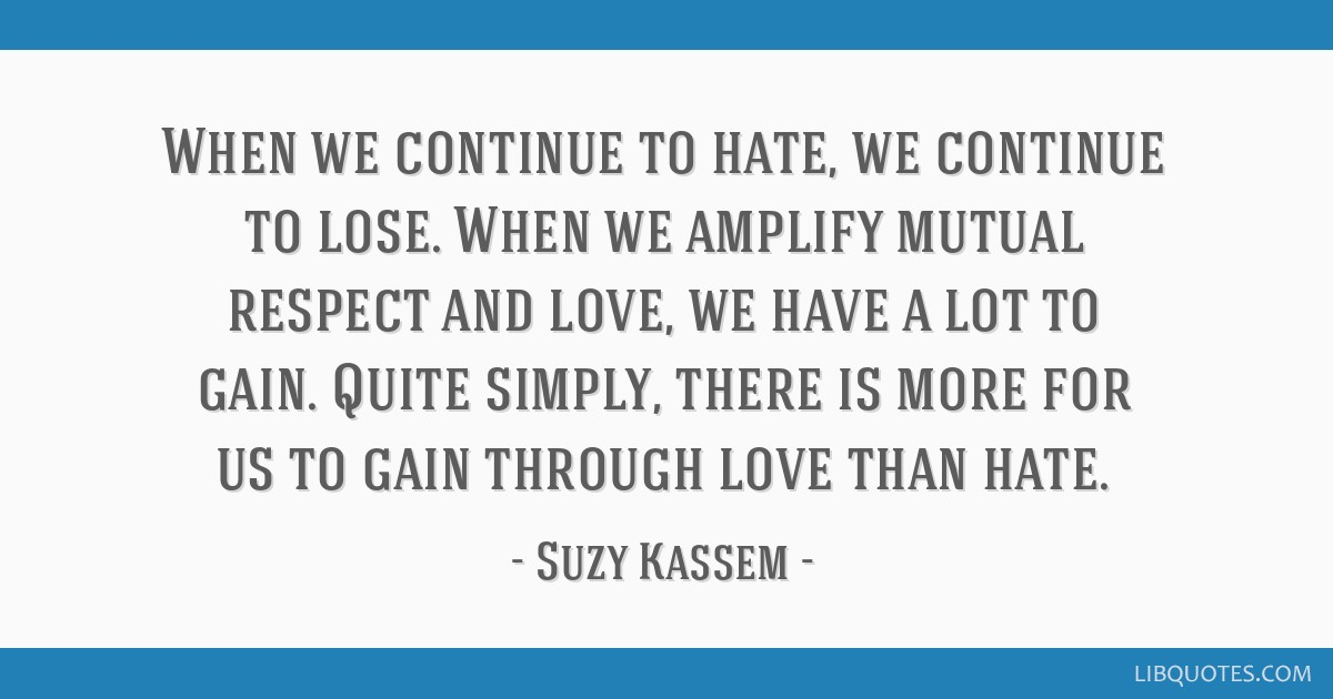 When we continue to hate, we continue to lose. When we amplify mutual respect and love, we have a lot to gain. Quite simply, there is more for us to...