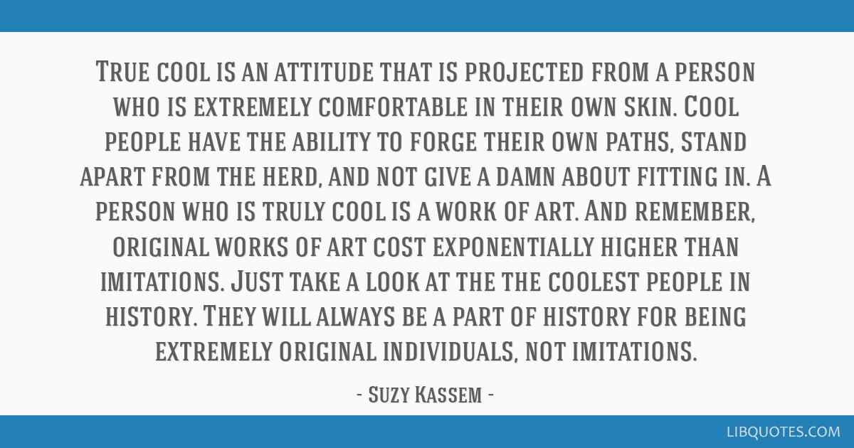 True cool is an attitude that is projected from a person who is extremely comfortable in their own skin. Cool people have the ability to forge their...