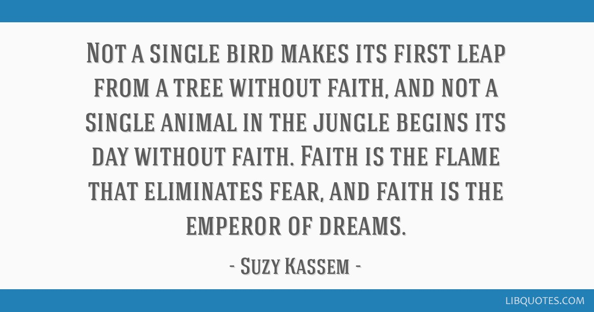 Not a single bird makes its first leap from a tree without faith, and not a single animal in the jungle begins its day without faith. Faith is the...