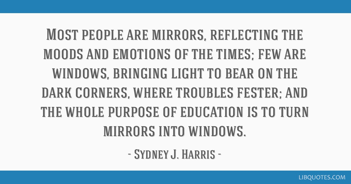 Most people are mirrors, reflecting the moods and emotions of the times; few are windows, bringing light to bear on the dark corners, where troubles...