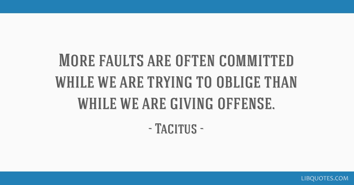 More faults are often committed while we are trying to oblige than while we are giving offense.