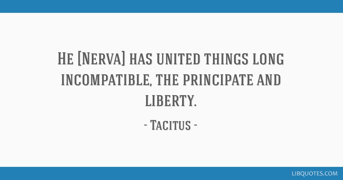 He [Nerva] has united things long incompatible, the principate and liberty.