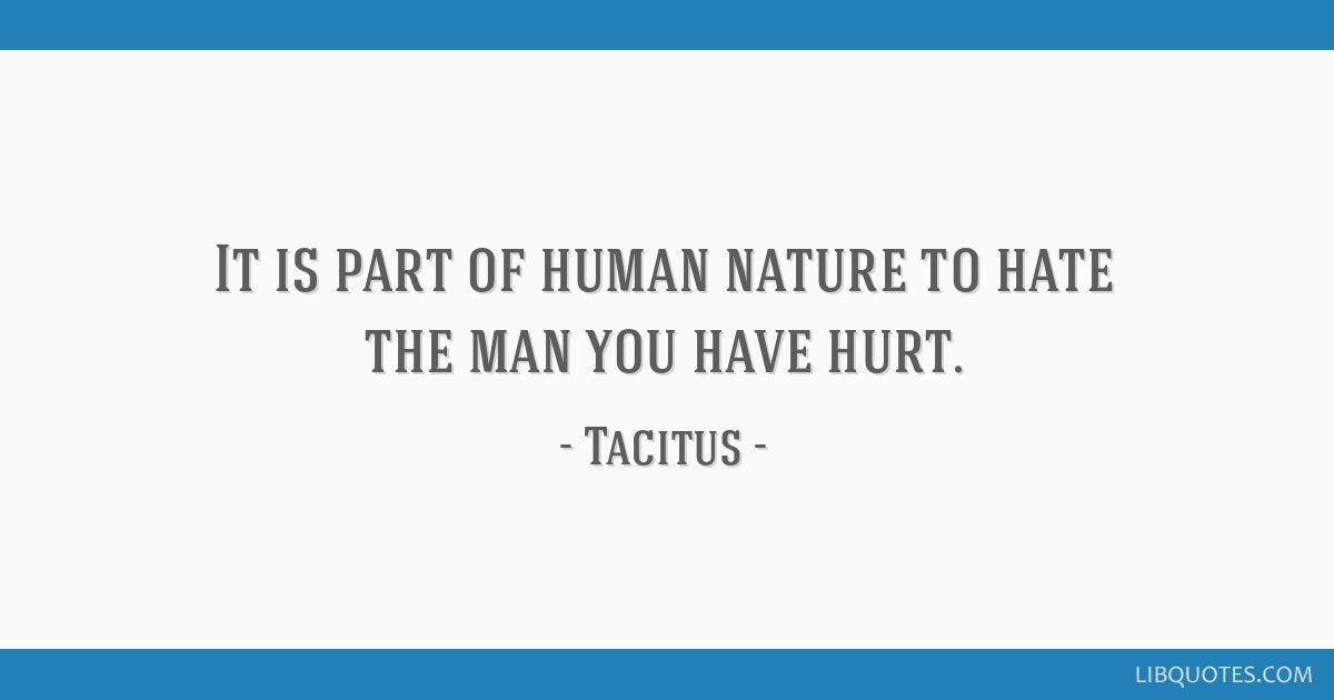 It is part of human nature to hate the man you have hurt.