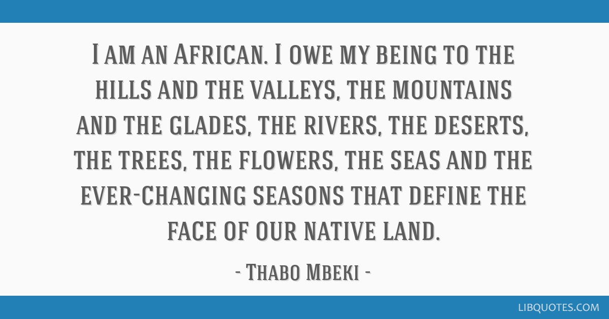 I am an African. I owe my being to the hills and the valleys, the mountains and the glades, the rivers, the deserts, the trees, the flowers, the seas ...
