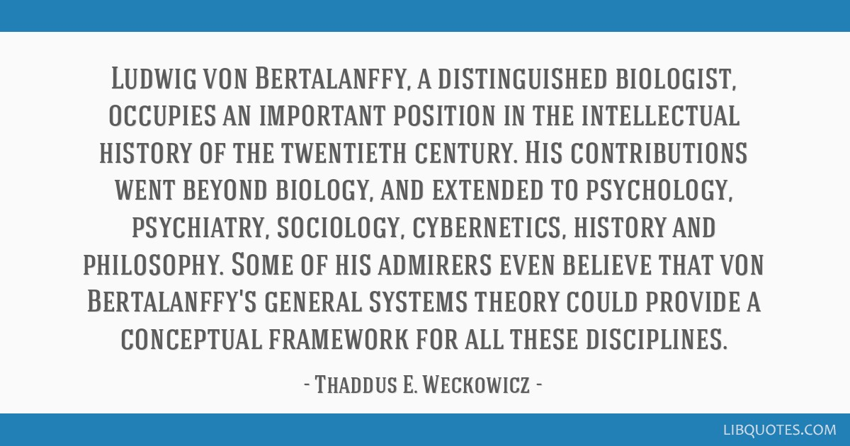 Ludwig von Bertalanffy, a distinguished biologist, occupies an important position in the intellectual history of the twentieth century. His...