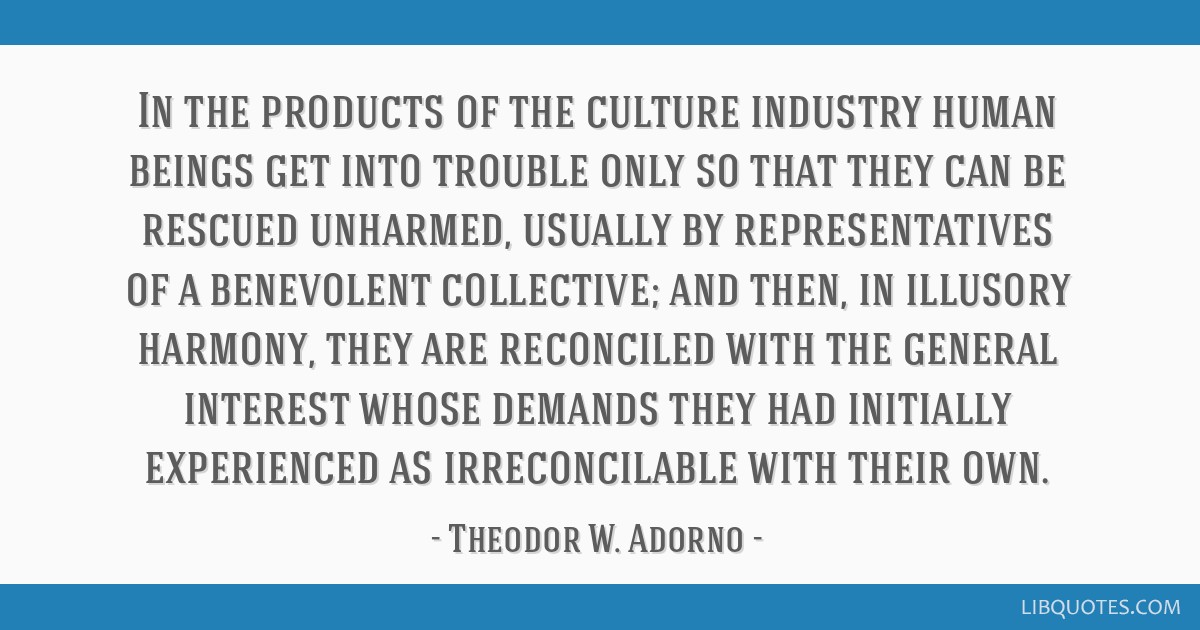 In the products of the culture industry human beings get into trouble only so that they can be rescued unharmed, usually by representatives of a...