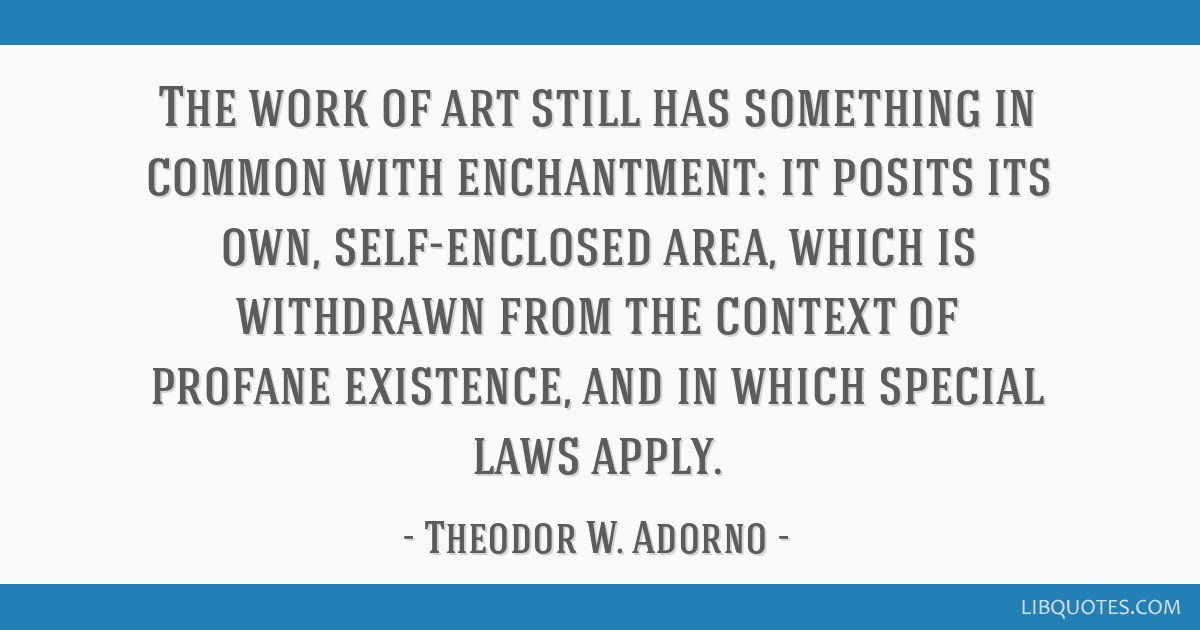 The work of art still has something in common with enchantment: it posits its own, self-enclosed area, which is withdrawn from the context of profane ...