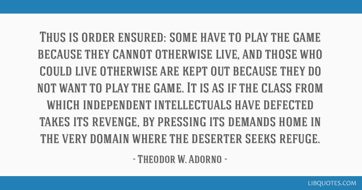 Thus is order ensured: some have to play the game because they cannot otherwise live, and those who could live otherwise are kept out because they do ...