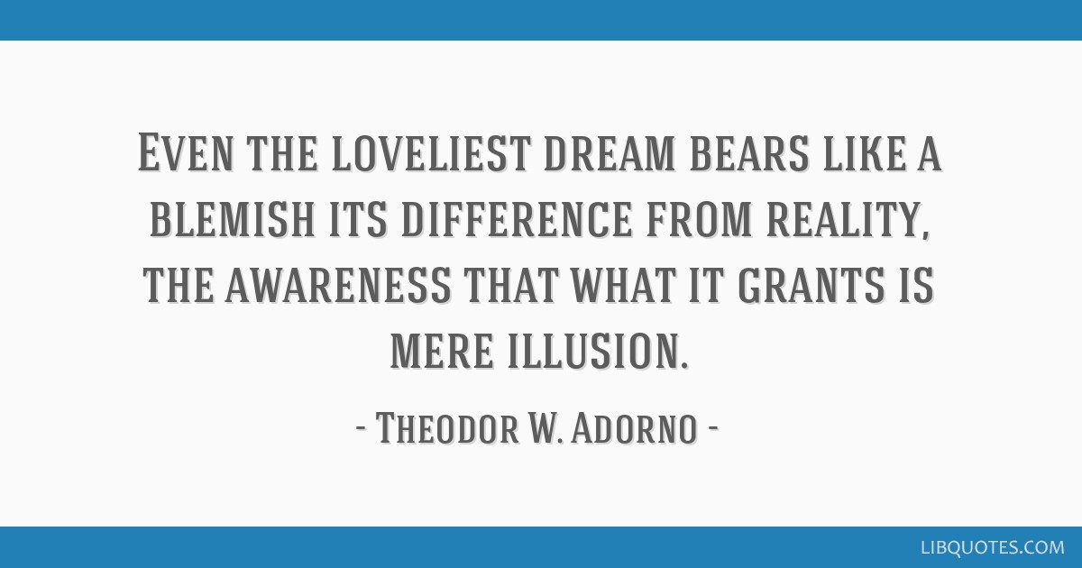 Even the loveliest dream bears like a blemish its difference from reality, the awareness that what it grants is mere illusion.