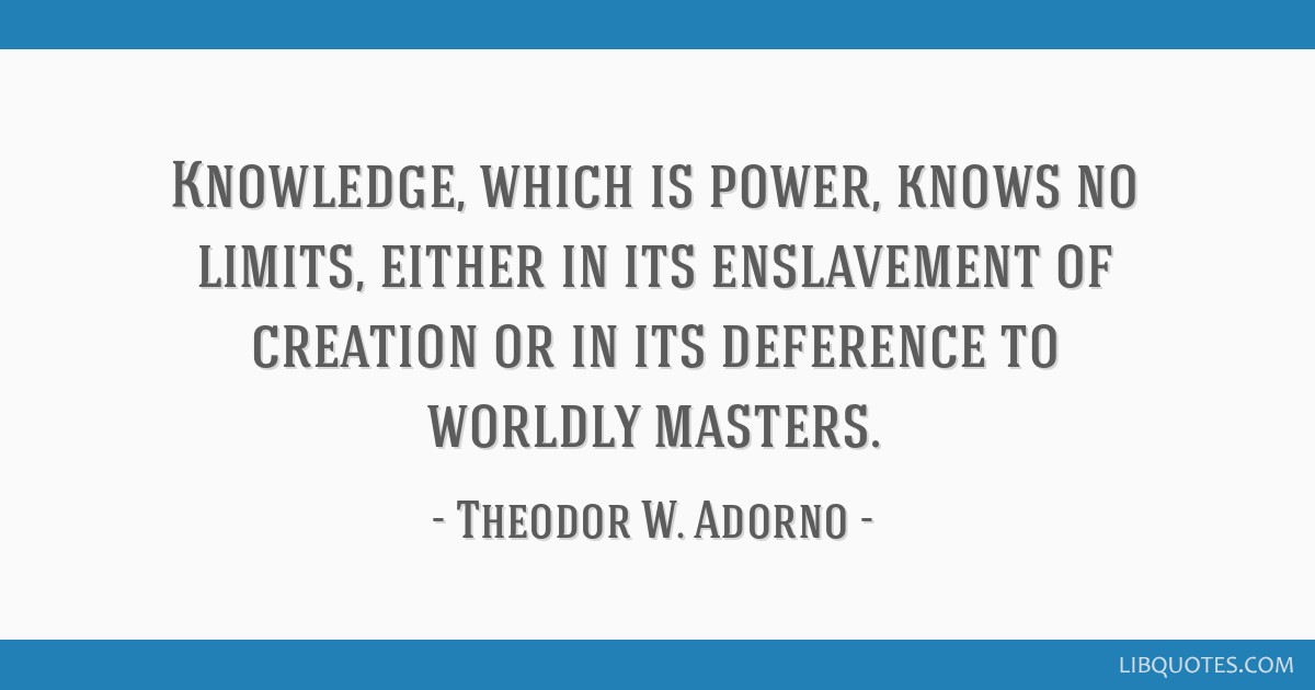 Knowledge, which is power, knows no limits, either in its enslavement of creation or in its deference to worldly masters.