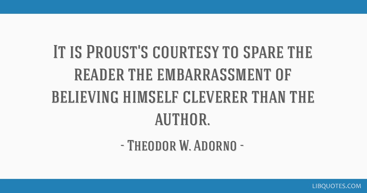 It is Proust's courtesy to spare the reader the embarrassment of believing himself cleverer than the author.