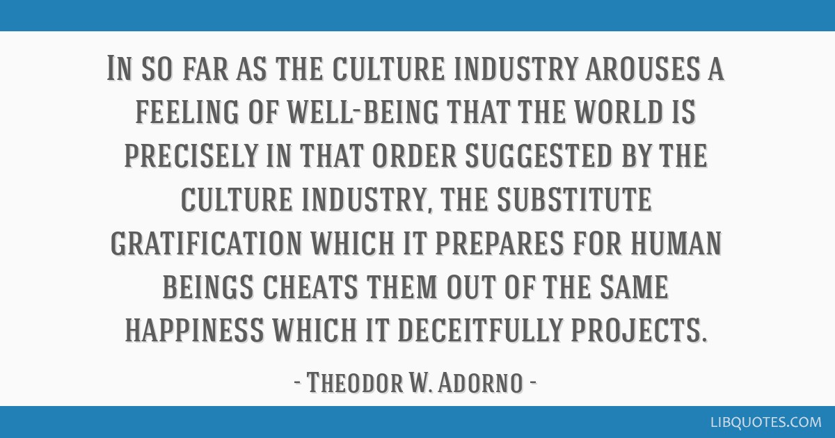 In so far as the culture industry arouses a feeling of well-being that the world is precisely in that order suggested by the culture industry, the...
