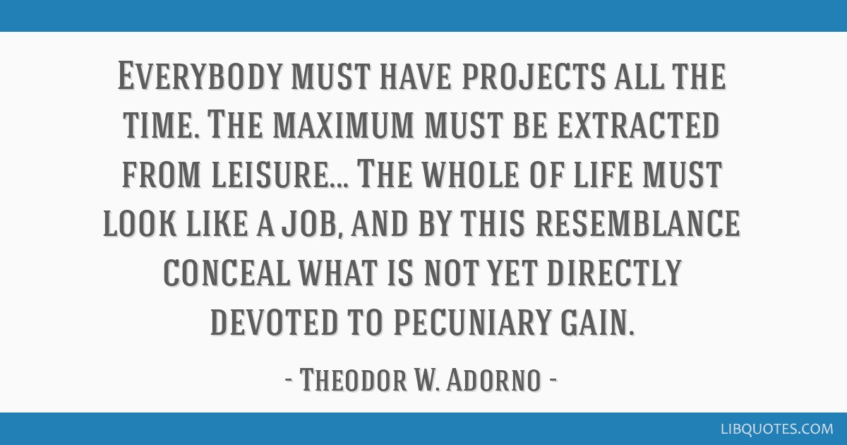 Everybody must have projects all the time. The maximum must be extracted from leisure... The whole of life must look like a job, and by this...