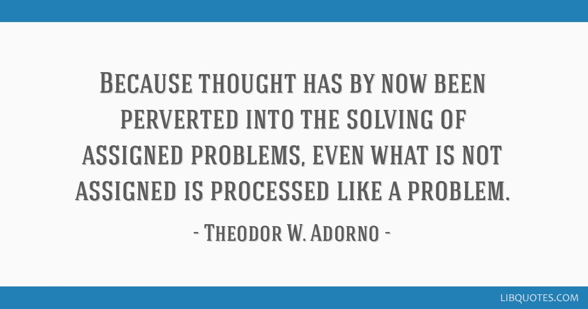 Because thought has by now been perverted into the solving of assigned problems, even what is not assigned is processed like a problem.