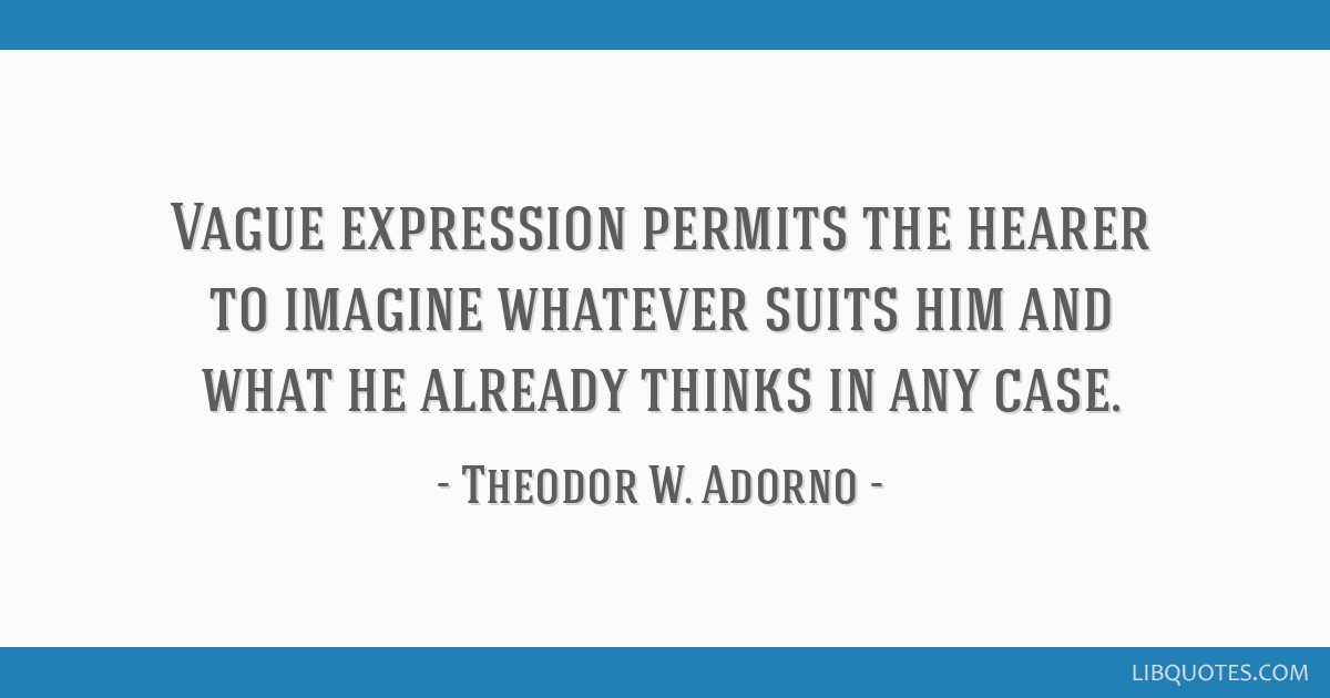 Vague expression permits the hearer to imagine whatever suits him and what he already thinks in any case.