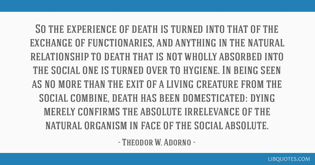So the experience of death is turned into that of the exchange of functionaries, and anything in the natural relationship to death that is not wholly ...