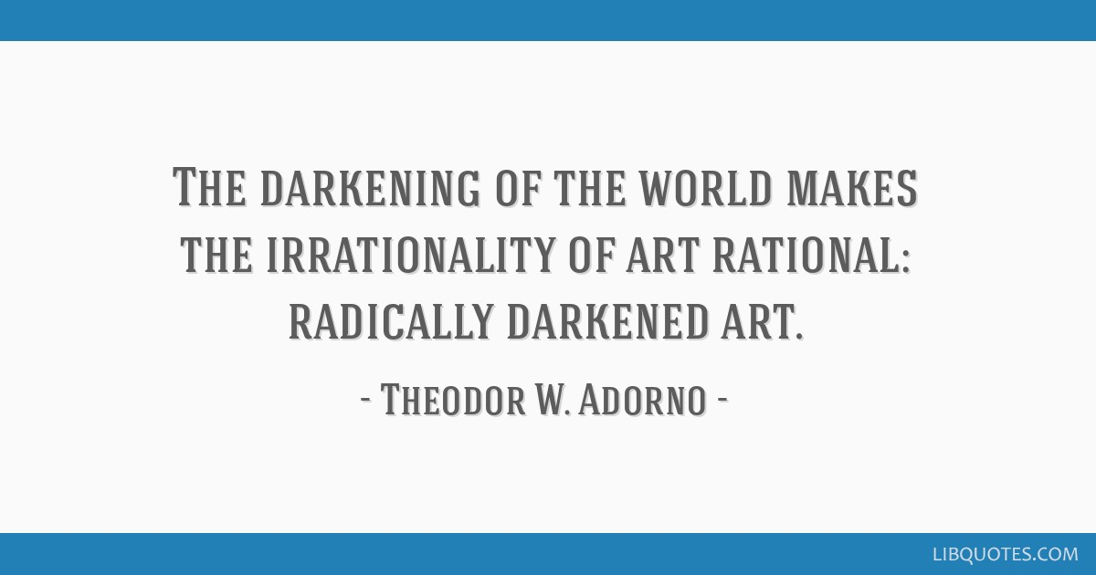 The darkening of the world makes the irrationality of art rational: radically darkened art.