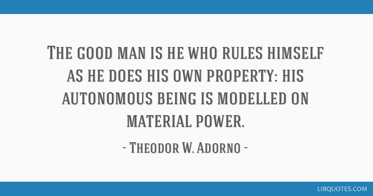 The good man is he who rules himself as he does his own property: his autonomous being is modelled on material power.