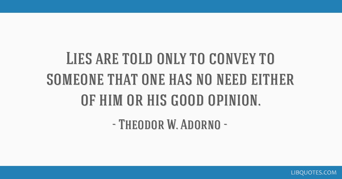 Lies are told only to convey to someone that one has no need either of him or his good opinion.
