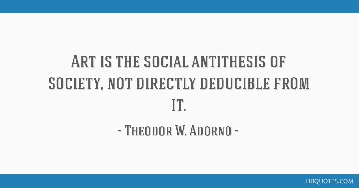 Art is the social antithesis of society, not directly deducible from it.