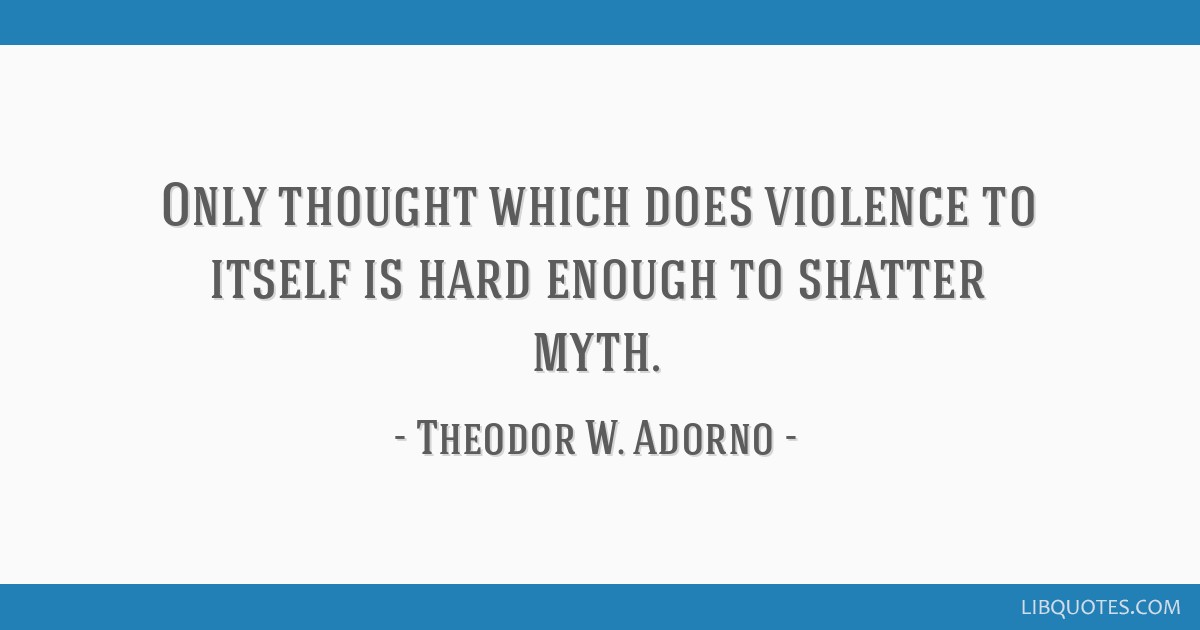 Only thought which does violence to itself is hard enough to shatter myth.