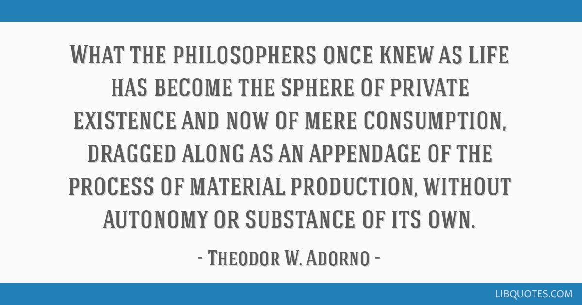 What the philosophers once knew as life has become the sphere of private existence and now of mere consumption, dragged along as an appendage of the...