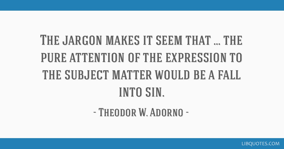 The jargon makes it seem that … the pure attention of the expression to the subject matter would be a fall into sin.