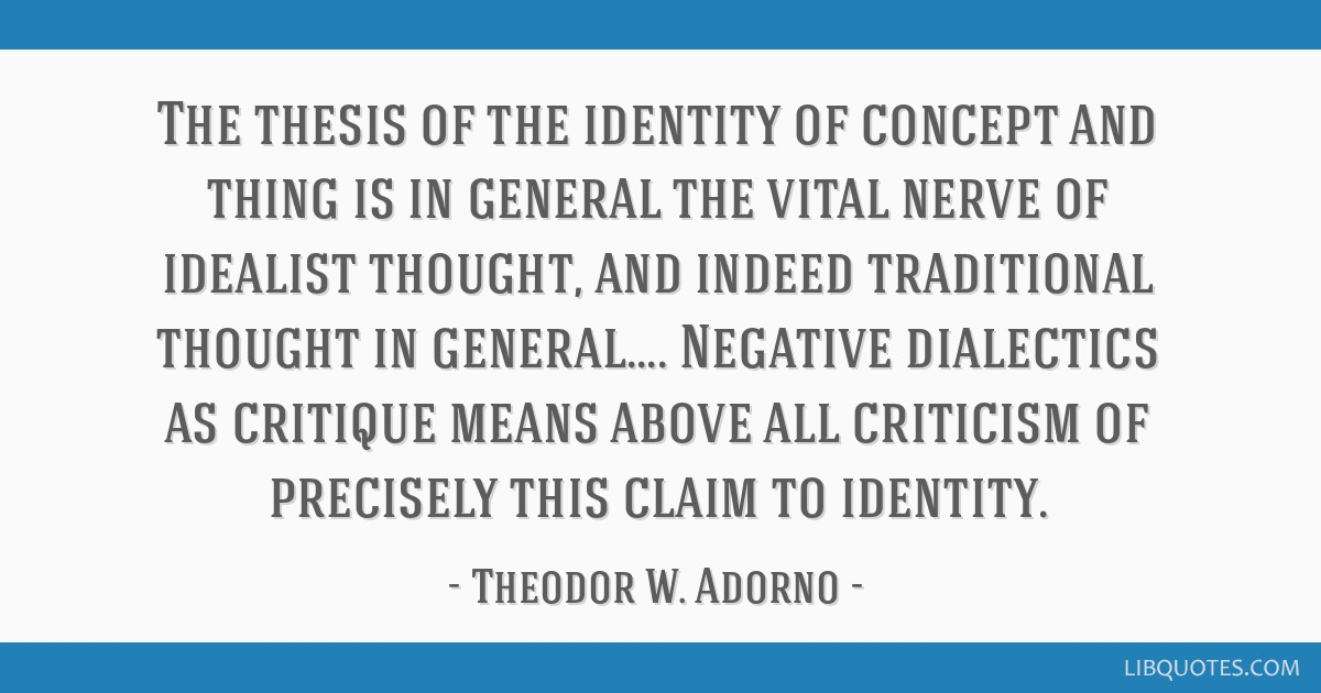 The thesis of the identity of concept and thing is in general the vital nerve of idealist thought, and indeed traditional thought in general.......