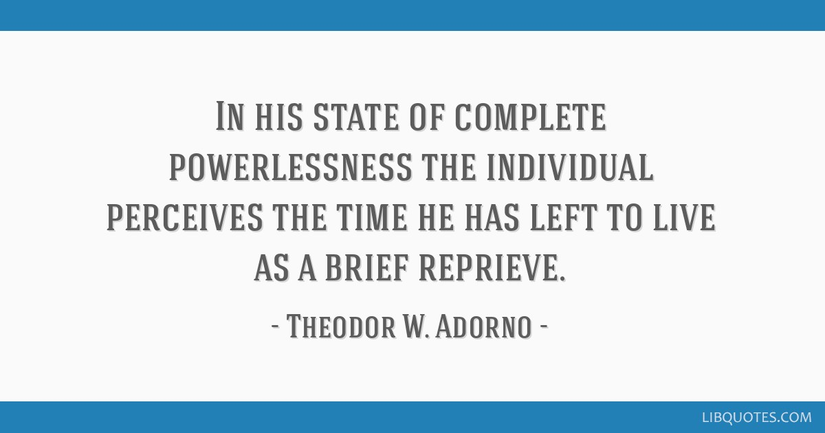 In his state of complete powerlessness the individual perceives the time he has left to live as a brief reprieve.