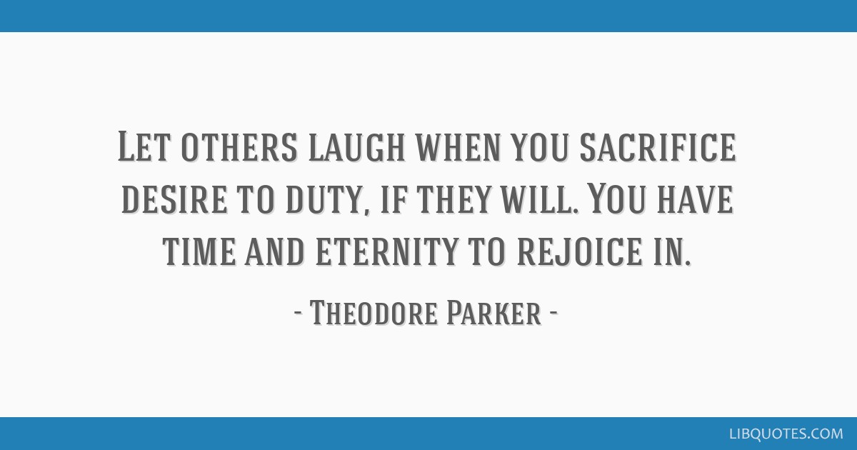 Let others laugh when you sacrifice desire to duty, if they will. You have time and eternity to rejoice in.