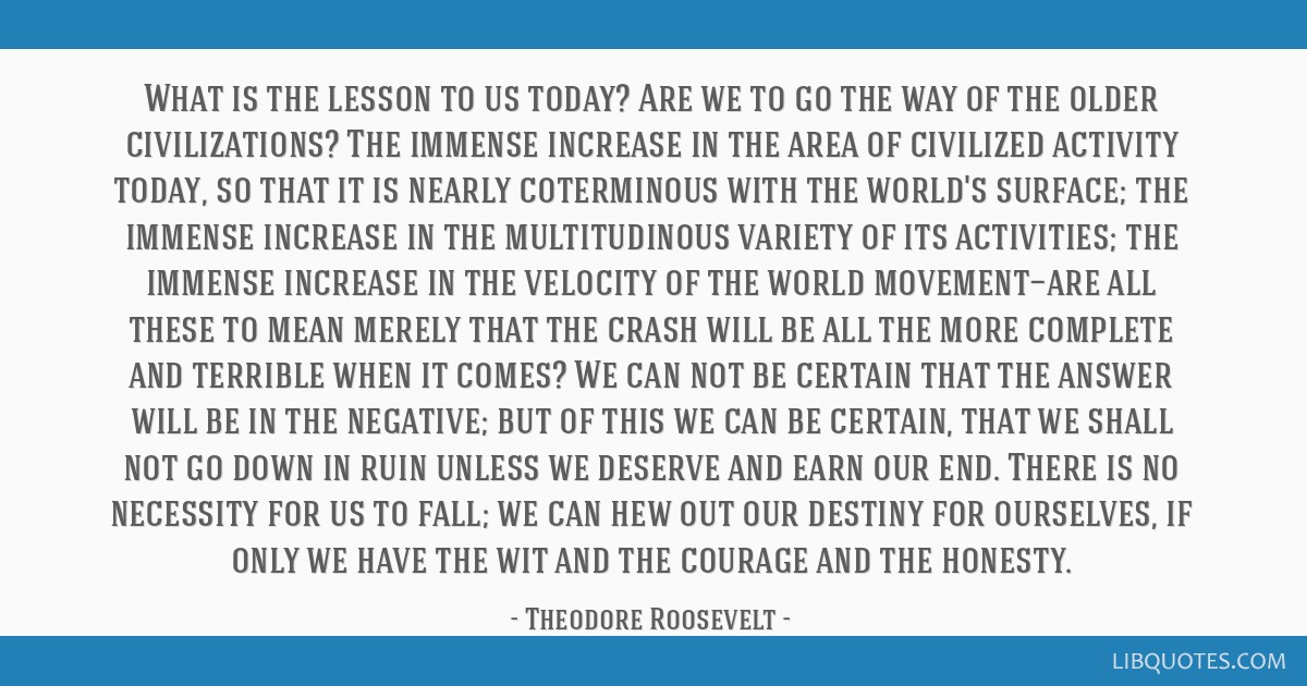What is the lesson to us today? Are we to go the way of the older civilizations? The immense increase in the area of civilized activity today, so...