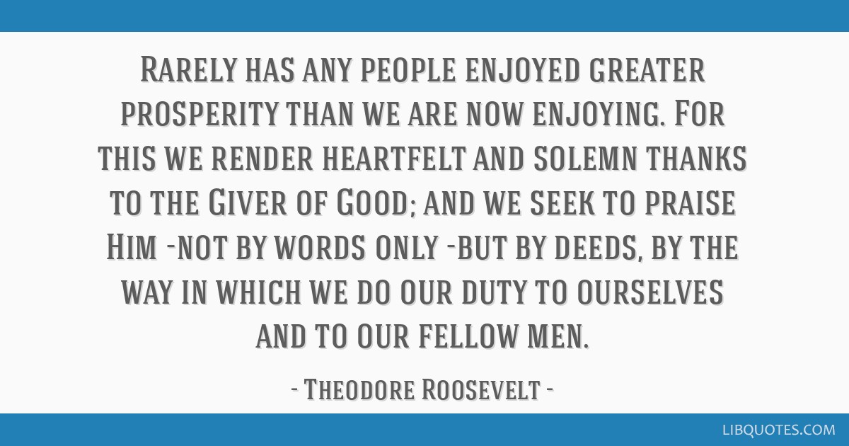 Rarely has any people enjoyed greater prosperity than we are now enjoying. For this we render heartfelt and solemn thanks to the Giver of Good; and...