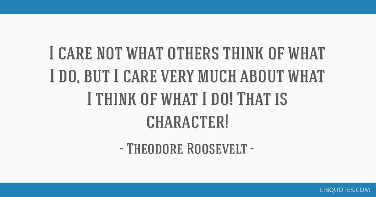 I care not what others think of what I do, but I care very much about what I think of what I do! That is character!