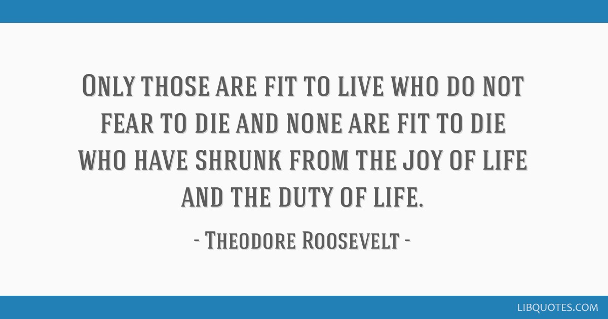 Only those are fit to live who do not fear to die and none are fit to die who have shrunk from the joy of life and the duty of life.