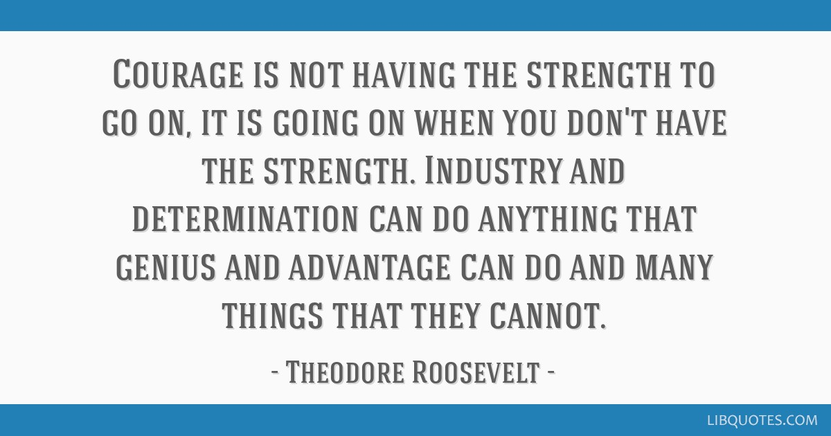 Courage is not having the strength to go on, it is going on when you don't have the strength. Industry and determination can do anything that genius...
