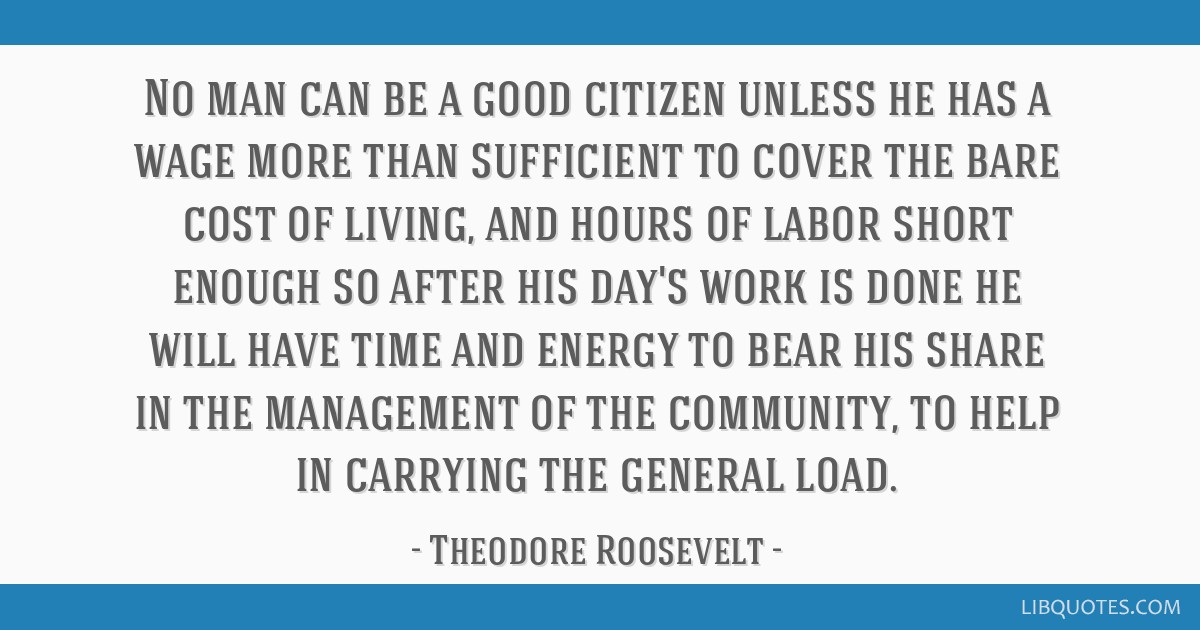 No man can be a good citizen unless he has a wage more than sufficient to cover the bare cost of living, and hours of labor short enough so after his ...